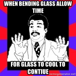 Watch Out Guys - when bending glass allow time for glass to cool to contiue