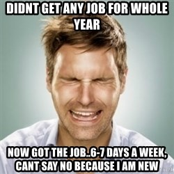 First World Problems Man - Didnt get any job for whole year  Now got the job..6-7 days a week, cant say no because i am new