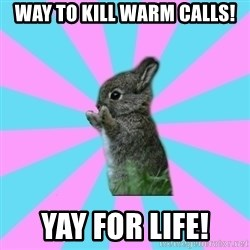 yAy FoR LifE BunNy - Way to kill warm calls! Yay for life!
