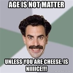 Advice Borat - Age is not matter Unless you are cheese. Is niiiice!!!