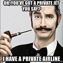 Rich Guy - oh, you've got a private jet you say? i have a private airline