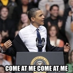 obama come at me bro -  come at me come at me