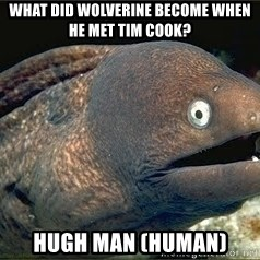 Bad Joke Eel v2.0 - What did Wolverine become when he met Tim Cook? Hugh Man (Human)