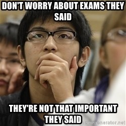 Asian College Freshman - don't worry about exams they said they're not that important they said