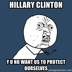 Y U No - Hillary Clinton y u no want us to protect ourselves