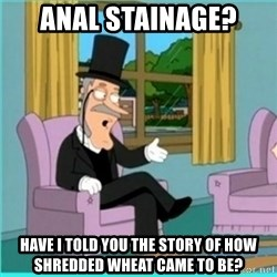 buzz killington - Anal Stainage? Have I told you the story of how Shredded Wheat came to be?