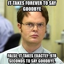 Dwight Shrute - it takes forever to say goodbye False. it takes exactly .978 seconds to say goodbye.