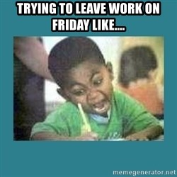 I love coloring kid - Trying to leave work on friday like....