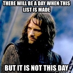 Not this day Aragorn - there will be a day when this list is made  but it is not this day