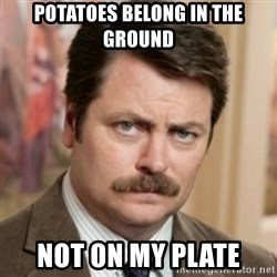 history ron swanson - Potatoes belong in the ground not on my plate