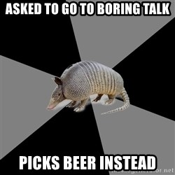 English Major Armadillo - asked to go to boring talk picks beer instead