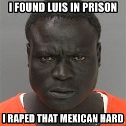 Jailnigger - I found Luis in Prison I RAPED THAT MEXICAN HARD
