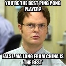 Dwight Shrute - you're the best ping pong player?  False. Ma Long from China is the best