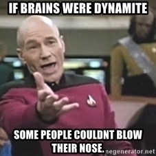 Picard Wtf - If brains were dynamite Some people couldnt blow their nose.