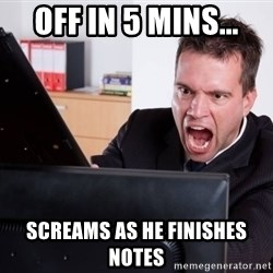Angry Computer User - off in 5 mins... screams as he finishes notes