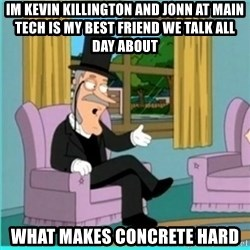 buzz killington - Im kevin Killington and jonn at main Tech is my best friend we talk all day about what makes concrete hard