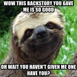 Sarcastic Sloth - WOW THIS BACKSTORY YOU GAVE ME IS SO GOOD OH WAIT YOU HAVEN'T GIVEN ME ONE HAVE YOU?