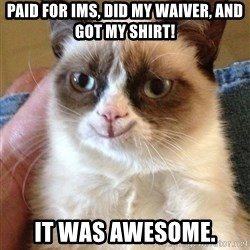 Happy Grumpy Cat 2 - Paid for IMs, did my waiver, and got my shirt! It was awesome.