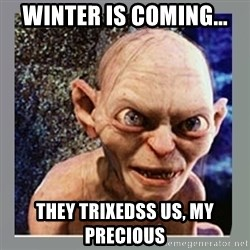 Smeagol - Winter is coming... They trixedss us, my precious