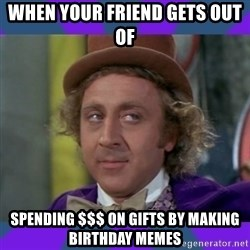Sarcastic Wonka - when your friend gets out of  spending $$$ on gifts by making birthday memes