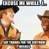 Blazing saddles - Excuse me while.  I... Say thanks for the birthday wishes