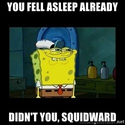didnt you squidward - You fell asleep already Didn't you, squidward