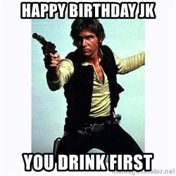 Han Solo - HAPPY BIRTHDAY JK YOU DRINK FIRST