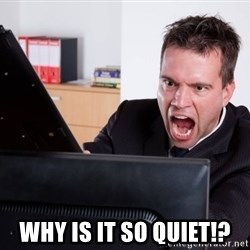 Angry Computer User -  why is it so quiet!?
