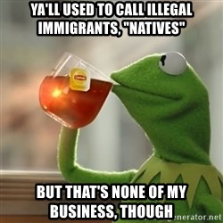 "Kermit The Frog Drinking Tea - ya'll used to call illegal immigrants, ""natives"" but that's none of my business, though"