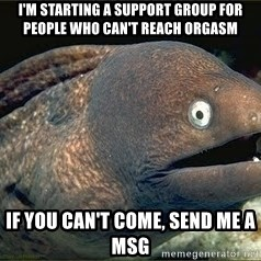 Bad Joke Eel v2.0 - I'm starting a support group for people who can't reach orgasm If you can't come, send me a msg