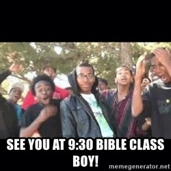 SIKED -  see you at 9:30 Bible Class boy!