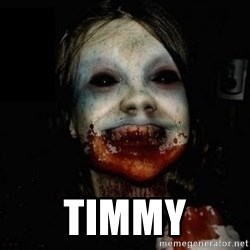 scary meme -  Timmy
