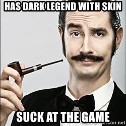 Rich Guy - Has dark legend with skin Suck at the game