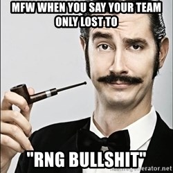 """Rich Guy - Mfw when you say your team only lost to """"RNG Bullshit"""""""