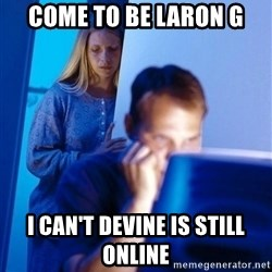 Redditors Wife - Come to be Laron G I can't devine is still online