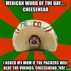 "Successful Mexican - Mexican word of the day..... Cheesehead  I asked my mom if the packers will beat the Vikings, cheesehead ""no! """