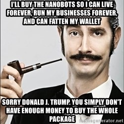 Rich Guy - I'll Buy the Nanobots so i can live forever, run my businesses forever, and can fatten my wallet Sorry donald j. trump. you simply don't have enough money to buy the whole package