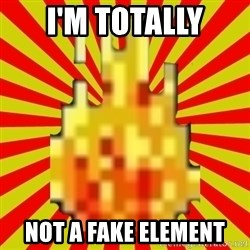 Instant Flame War - I'm totally not a fake element