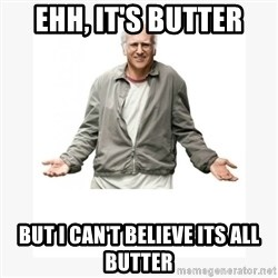 Larry David - Ehh, it's butter But i can't believe its all butter