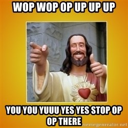 Buddy Christ - wop wop op up up up you you yuuu yes yes stop op op there