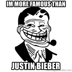 Troll Dad - im more famous than justin bieber