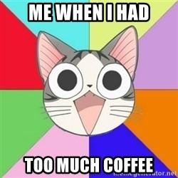 Nya Typical Anime Fans  - me when i had too much coffee