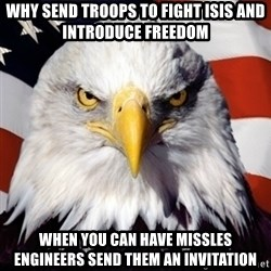 Freedom Eagle  - Why send troops to fight isis and introduce freedom When you can have missles engineers send them an invitation