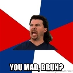 kenny powers -  You mad, bruh?