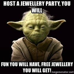 ProYodaAdvice - HOST A JEWELLERY PARTY, YOU WILL FUN YOU WILL HAVE, FREE JEWELLERY YOU WILL GET!