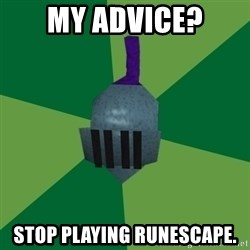 Runescape Advice - My advice? stop playing runescape.