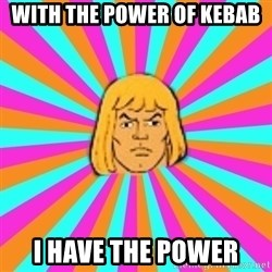 He-Man - with the power of kebab I have the power