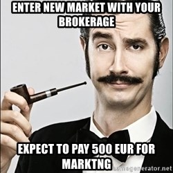 Rich Guy - ENTER NEW MARKET WITH YOUR BROKERAGE EXPECT TO PAY 500 EUR FOR MARKTNG