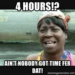 Sweet brown - 4 hours!? Ain't nobody got time fer dat!