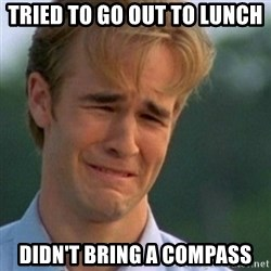Crying Dawson - tried to go out to lunch didn't bring a compass
